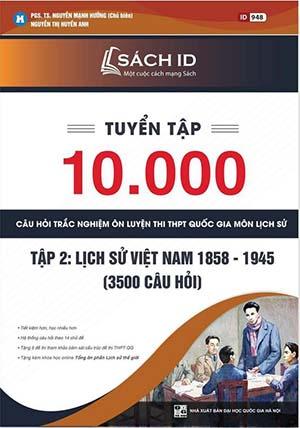 Tuyển chọn 10.000 câu hỏi trắc nghiệm ôn luyện thi THPT Quốc gia, môn Lịch sử - Tập 2. Lịch sử Việt Nam 1858 – 1945 (3500 câu hỏi)