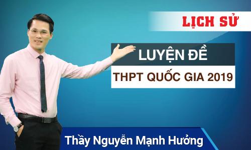Luyện đề THPT Quốc Gia 2019 môn Lịch sử cùng thầy Nguyễn Mạnh Hưởng
